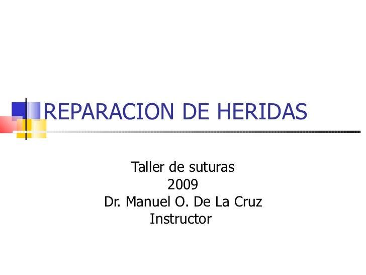 REPARACION DE HERIDAS Taller de suturas 2009 Dr. Manuel O. De La Cruz Instructor