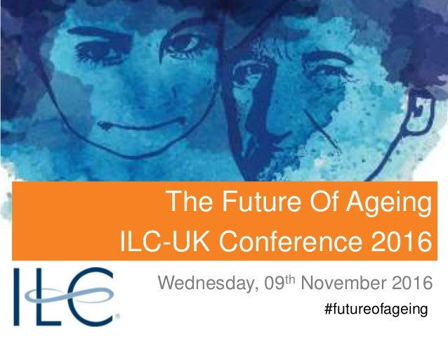 Wednesday, 09th November 2016 #futureofageing The Future Of Ageing ILC-UK Conference 2016