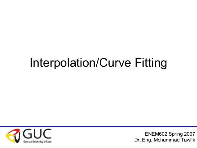 ENEM602 Spring 2007 Dr. Eng. Mohammad Tawfik Interpolation/Curve Fitting