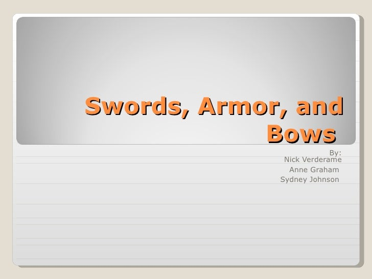 Swords, Armor, and Bows  By: Nick Verderame Anne Graham  Sydney Johnson