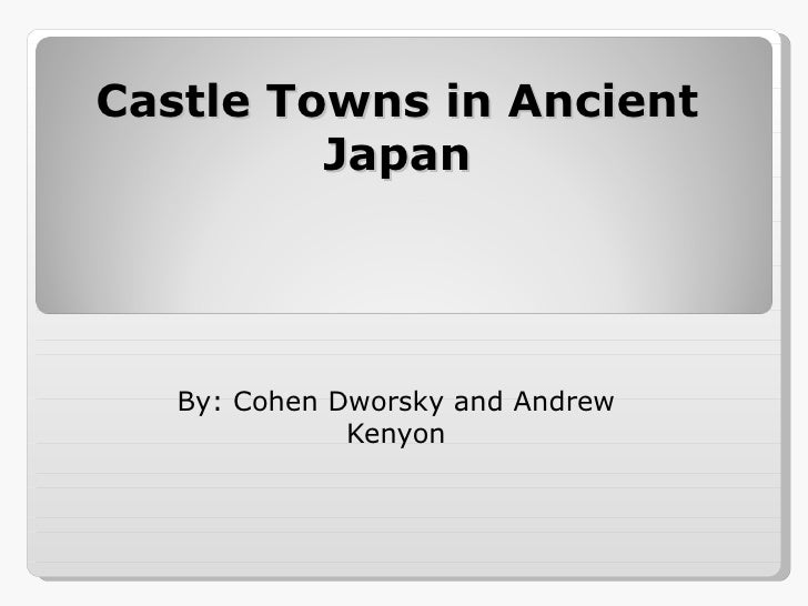 Castle Towns in Ancient Japan By: Cohen Dworsky and Andrew Kenyon