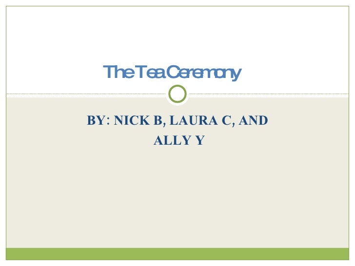 BY: NICK B, LAURA C, AND ALLY Y The Tea Ceremony