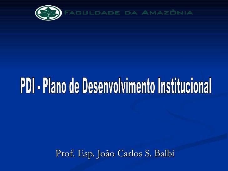 Prof. Esp. João Carlos S. Balbi PDI - Plano de Desenvolvimento Institucional