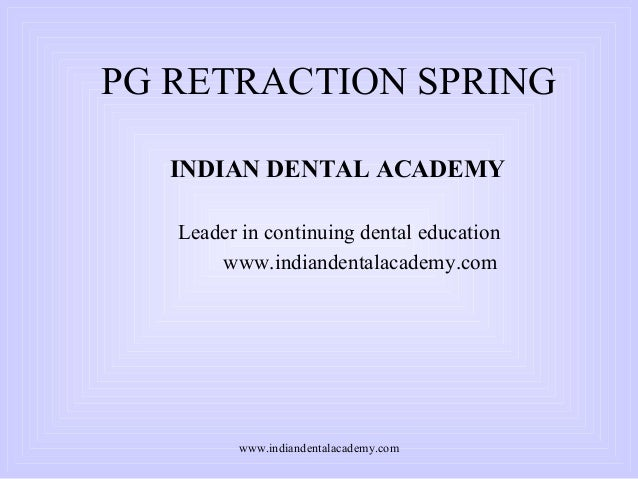 PG RETRACTION SPRING INDIAN DENTAL ACADEMY Leader in continuing dental education www.indiandentalacademy.com  www.indiande...