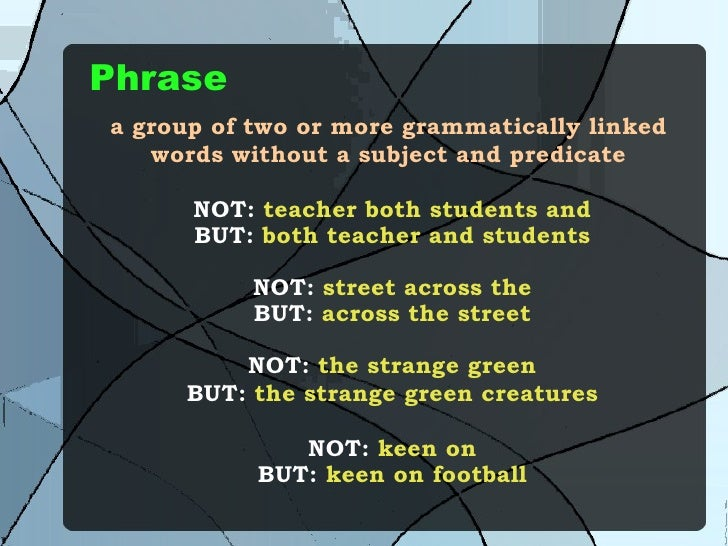 Phrase a group of two or more grammatically linked words without a subject and predicate NOT:  teacher both students and B...
