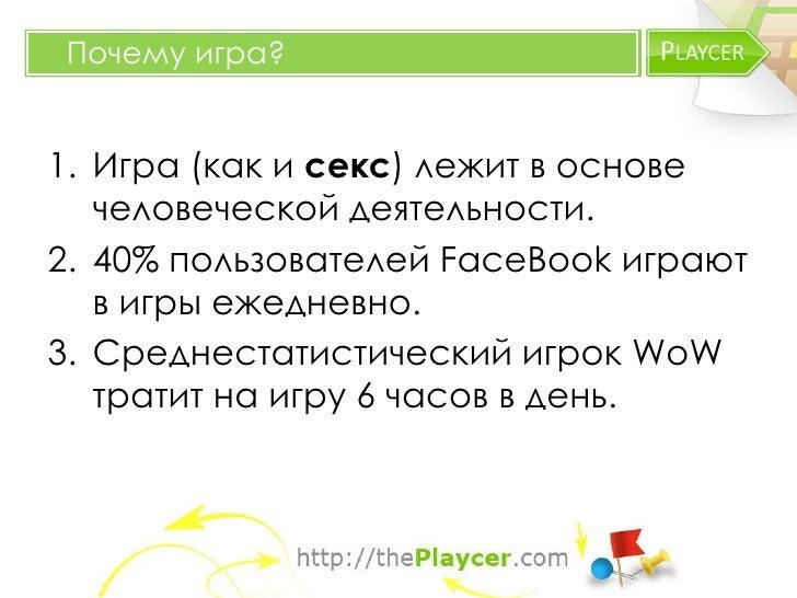 Почему игра?1. Игра (как и секс) лежит в основе   человеческой деятельности.2. 40% пользователей FaceBook играют   в игры ...