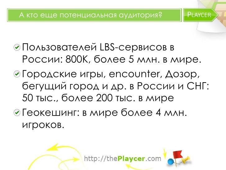 А кто еще потенциальная аудитория?Пользователей LBS-сервисов вРоссии: 800K, более 5 млн. в мире.Городские игры, encounter,...