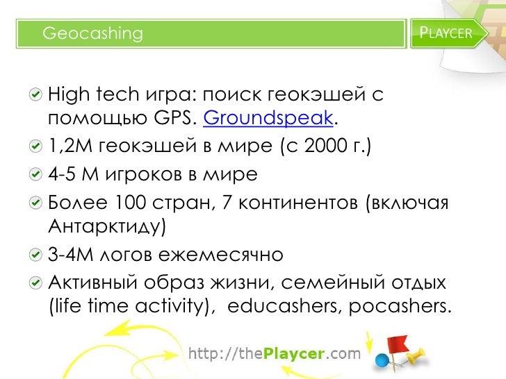 GeocashingHigh tech игра: поиск геокэшей спомощью GPS. Groundspeak.1,2М геокэшей в мире (с 2000 г.)4-5 М игроков в миреБол...