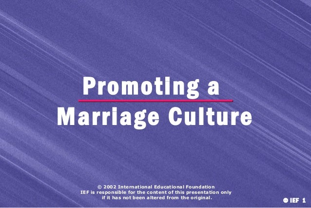 Promoting a Marriage Culture © 2002 International Educational Foundation IEF is responsible for the content of this presen...