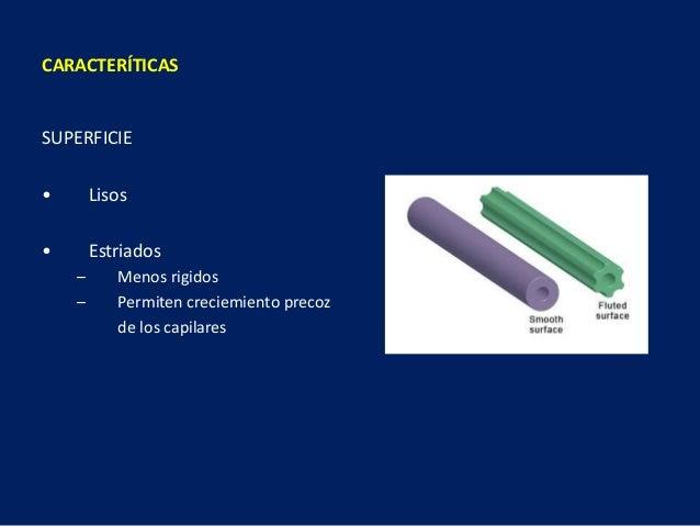 SUPERFICIE • Lisos • Estriados – Menos rigidos – Permiten creciemiento precoz de los capilares CARACTERÍTICAS