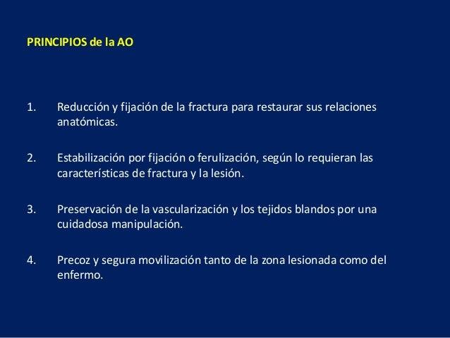 PRINCIPIOS de la AO 1. Reducción y fijación de la fractura para restaurar sus relaciones anatómicas. 2. Estabilización por...