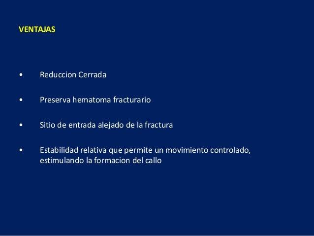 VENTAJAS • Reduccion Cerrada • Preserva hematoma fracturario • Sitio de entrada alejado de la fractura • Estabilidad relat...