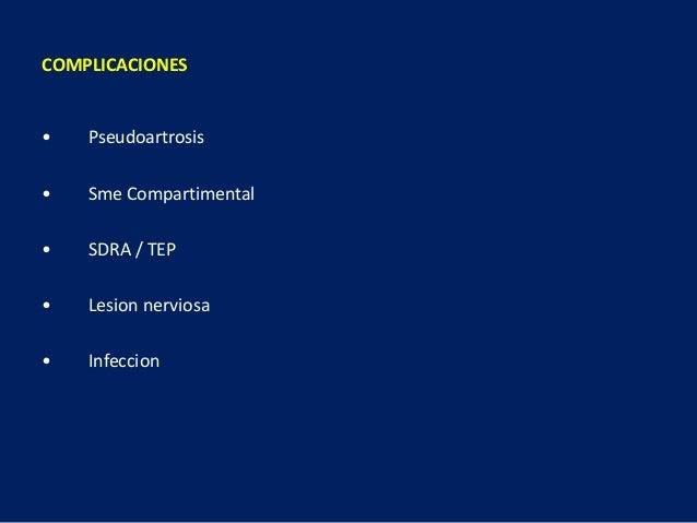 COMPLICACIONES • Pseudoartrosis • Sme Compartimental • SDRA / TEP • Lesion nerviosa • Infeccion