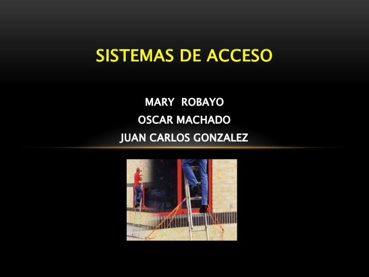 SISTEMAS DE ACCESO     MARY ROBAYO    OSCAR MACHADO  JUAN CARLOS GONZALEZ