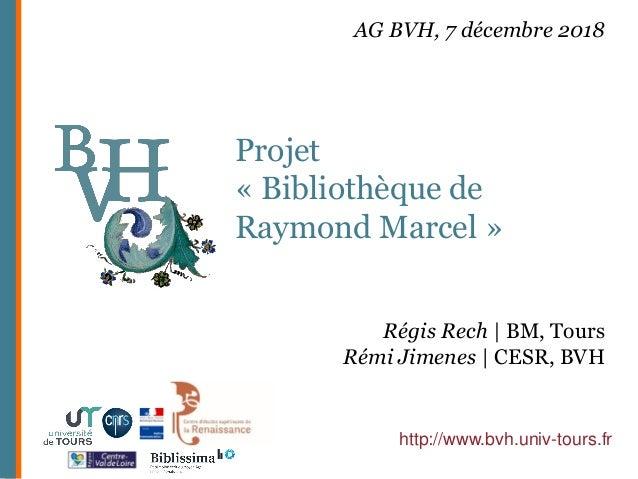 Projet « Bibliothèque de Raymond Marcel » http://www.bvh.univ-tours.fr Régis Rech | BM, Tours Rémi Jimenes | CESR, BVH AG ...