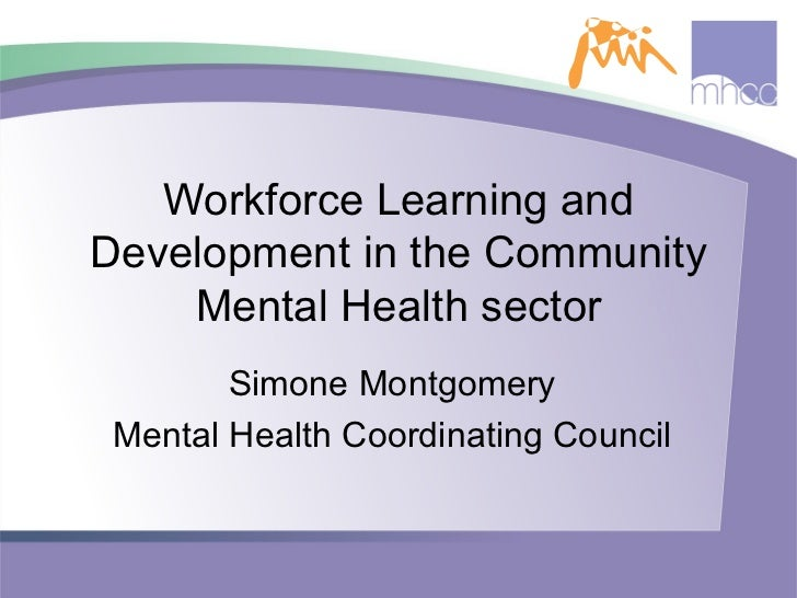 Workforce Learning and Development in the Community Mental Health sector Simone Montgomery Mental Health Coordinating Coun...