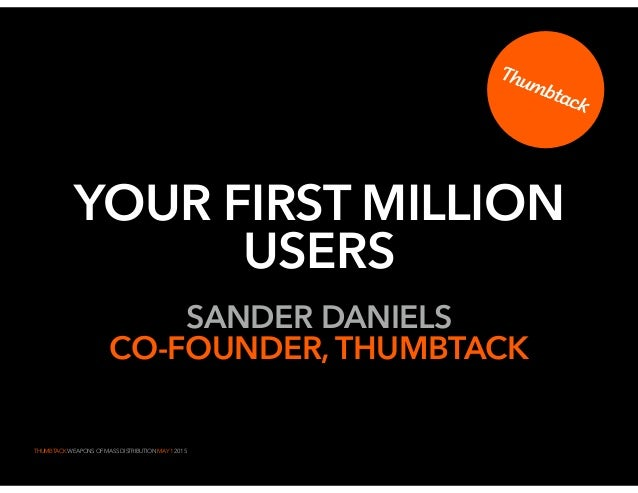 THUMBTACK WEAPONS OF MASS DISTRIBUTION MAY 1 2015 YOUR FIRST MILLION USERS SANDER DANIELS CO-FOUNDER, THUMBTACK 1
