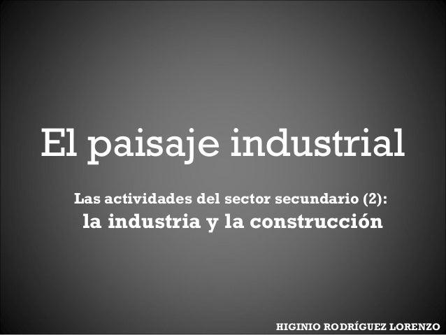 El paisaje industrial Las actividades del sector secundario (2): la industria y la construcción HIGINIO RODRÍGUEZ LORENZO