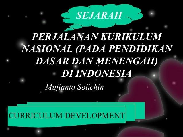 SEJARAH   PERJALANAN KURIKULUM  NASIONAL (PADA PENDIDIKAN    DASAR DAN MENENGAH)        DI INDONESIA      Mujianto Solichi...