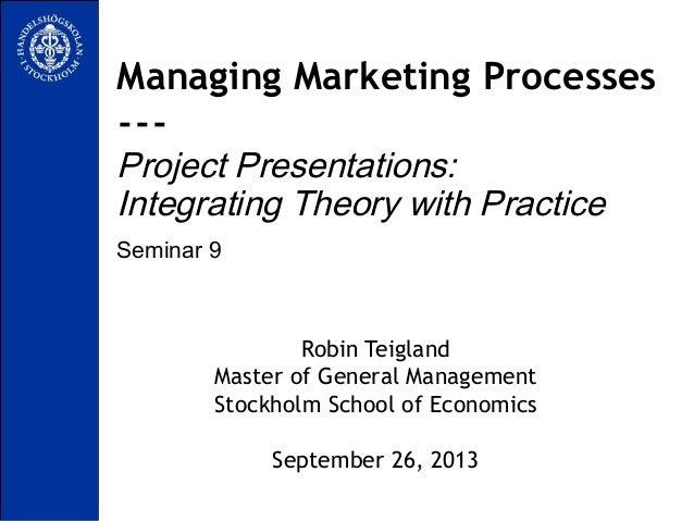 Seminar 9 Managing Marketing Processes --- Project Presentations: Integrating Theory with Practice Robin Teigland Master o...