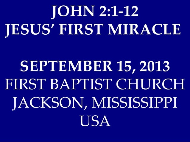 JOHN 2:1-12 JESUS' FIRST MIRACLE SEPTEMBER 15, 2013 FIRST BAPTIST CHURCH JACKSON, MISSISSIPPI USA