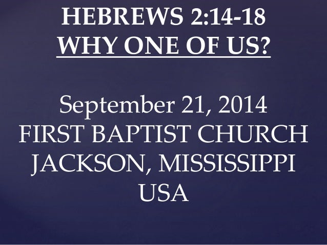 HEBREWS 2:14-18  WHY ONE OF US?  September 21, 2014  FIRST BAPTIST CHURCH  JACKSON, MISSISSIPPI  USA