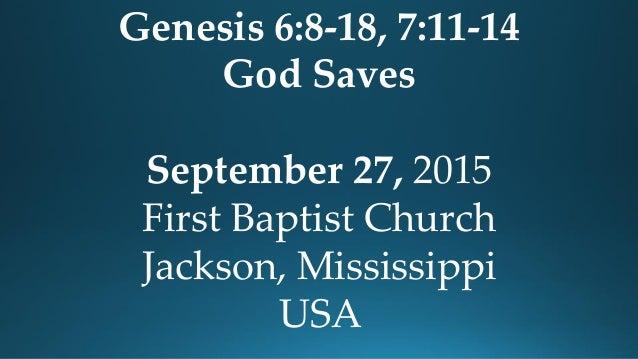 Genesis 6:8-18, 7:11-14 God Saves September 27, 2015 First Baptist Church Jackson, Mississippi USA