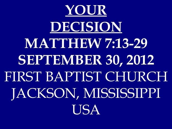 YOUR       DECISION   MATTHEW 7:13-29  SEPTEMBER 30, 2012FIRST BAPTIST CHURCH JACKSON, MISSISSIPPI         USA