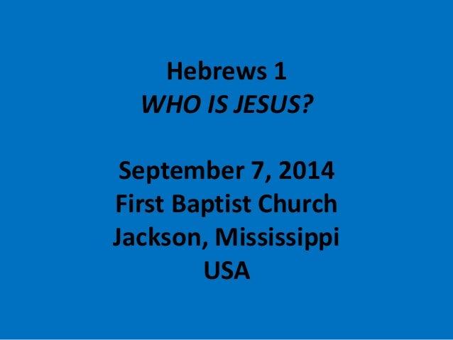 Hebrews 1WHO IS JESUS? September 7, 2014First Baptist ChurchJackson, MississippiUSA