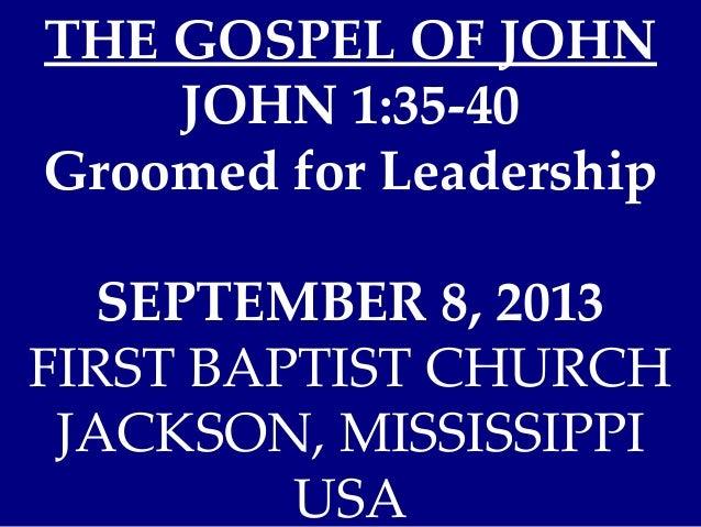 THE GOSPEL OF JOHN JOHN 1:35-40 Groomed for Leadership SEPTEMBER 8, 2013 FIRST BAPTIST CHURCH JACKSON, MISSISSIPPI USA