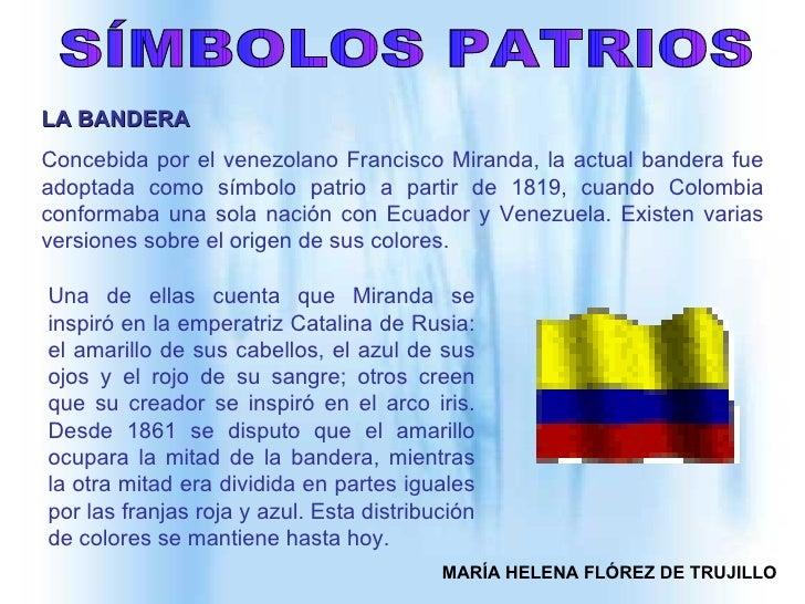 SÍMBOLOS PATRIOS MARÍA HELENA FLÓREZ DE TRUJILLO LA BANDERA   Concebida por el venezolano Francisco Miranda, la actual ban...
