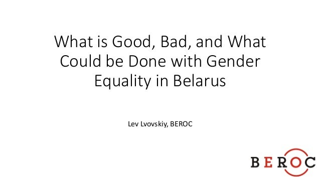 What is Good, Bad, and What Could be Done with Gender Equality in Belarus Lev Lvovskiy, BEROC