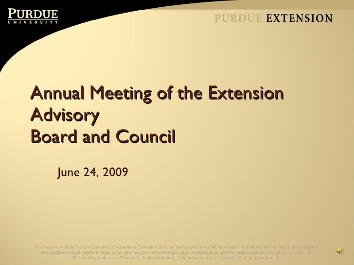 Annual Meeting of the Extension Advisory  Board and Council June 24, 2009 It is the policy of the Purdue University Cooper...