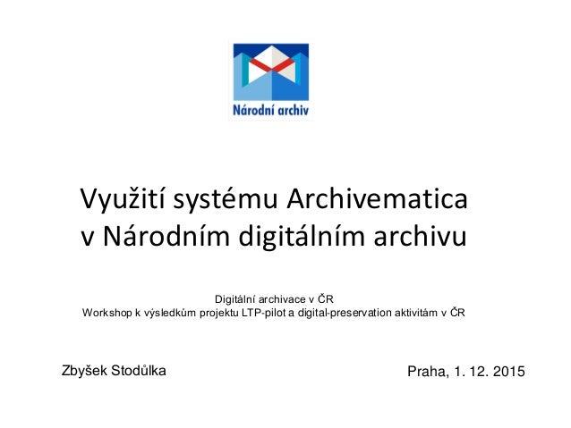 Využití systému Archivematica v Národním digitálním archivu Digitální archivace v ČR Workshop k výsledkům projektu LTP‐pil...