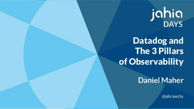 Datadog and The 3 Pillars of Observability Daniel Maher @phrawzty