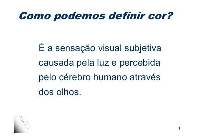 Como podemos definir cor? É a sensação visual subjetiva causada pela luz e percebida 1 pelo cérebro humano através dos olh...