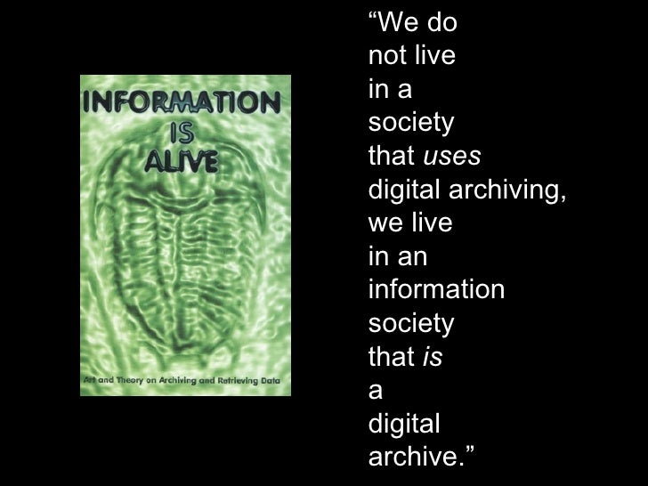 """"""" We do not live in a society that  uses digital archiving, we live in an information society that  is a digital archive."""""""
