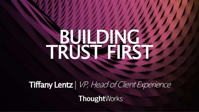 BUILDING TRUST FIRST Tiffany Lentz | VP, Head of Client Experience
