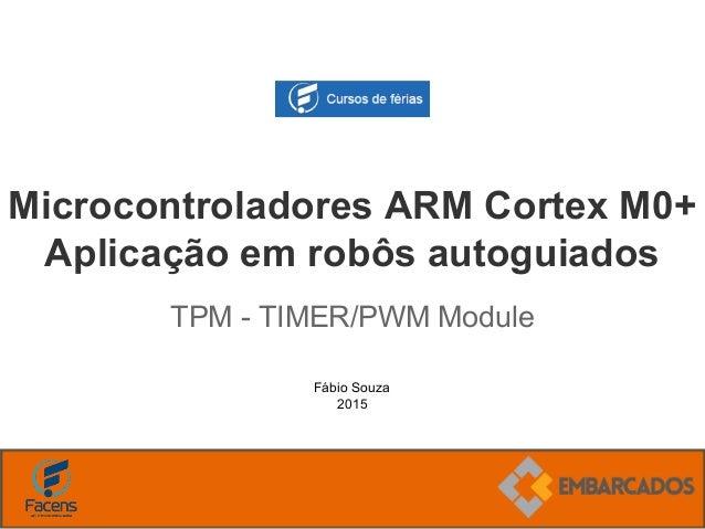 Fábio Souza 2015 Microcontroladores ARM Cortex M0+ Aplicação em robôs autoguiados TPM - TIMER/PWM Module