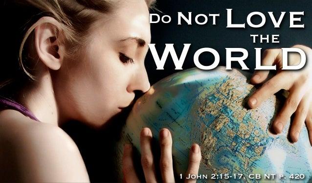 Do Not      Love             theWorld  1 John 2:15-17, CB NT p. 420