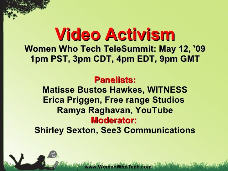 Video Activism Women Who Tech TeleSummit: May 12,  ' 09 1pm PST, 3pm CDT, 4pm EDT, 9pm GMT Panelists: Matisse Bustos Hawke...