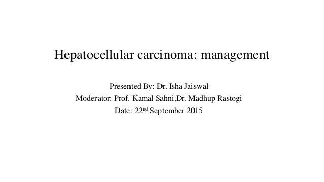 Hepatocellular carcinoma: management Presented By: Dr. Isha Jaiswal Moderator: Prof. Kamal Sahni,Dr. Madhup Rastogi Date: ...