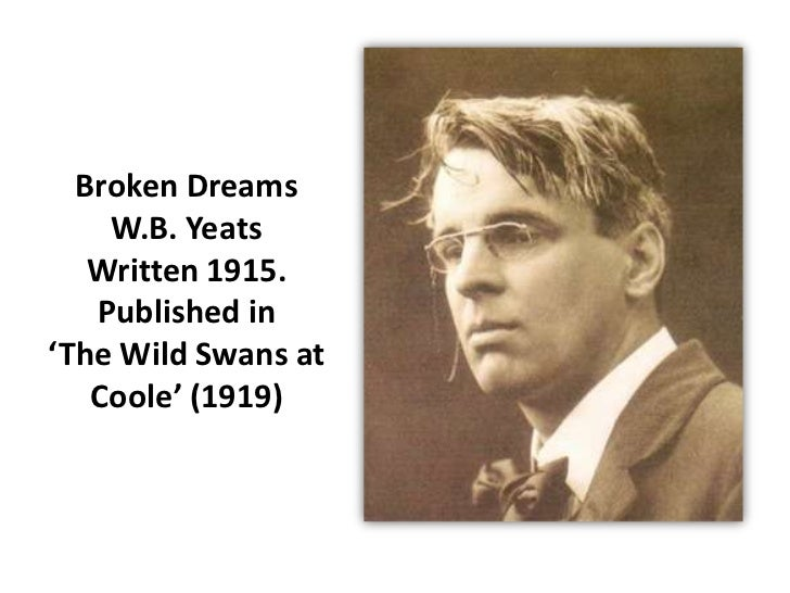 Broken Dreams    W.B. Yeats   Written 1915.   Published in'The Wild Swans at   Coole' (1919)