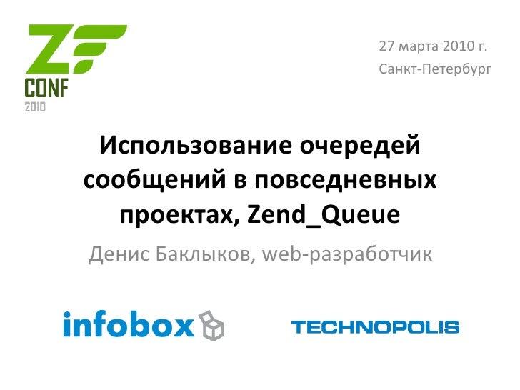 Использование очередей сообщений в повседневных проектах , Zend_Queue Денис Баклыков , web- разработчик 27 марта 2010 г. С...