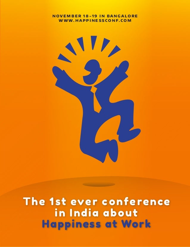 The 1st ever conference in India about Happiness at Work N O V E M B E R 1 8 - 1 9 I N B A N G A L O R E W W W . H A P P I...