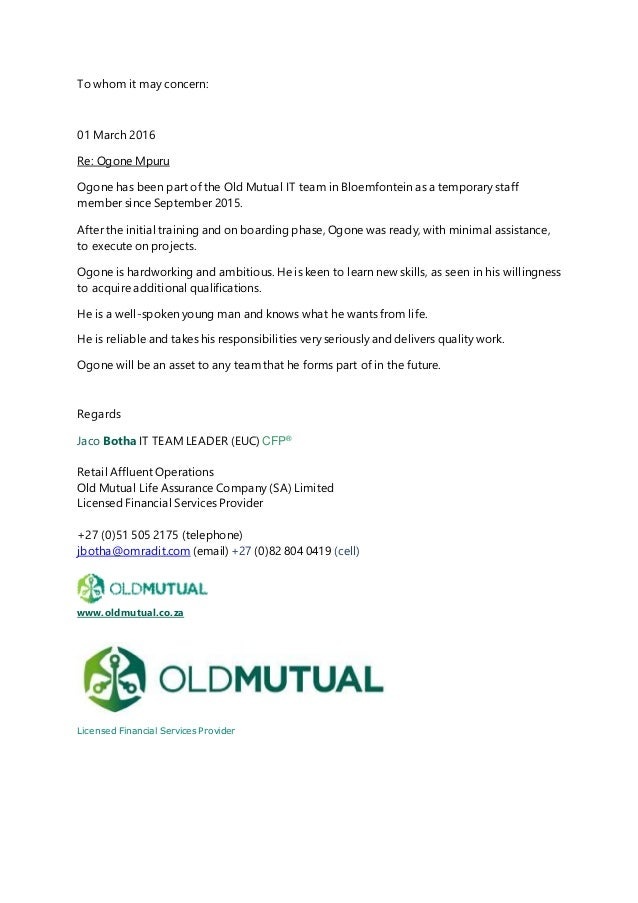 To whom it may concern: 01 March 2016 Re: Ogone Mpuru Ogone has been part of the Old Mutual IT team in Bloemfontein as a t...