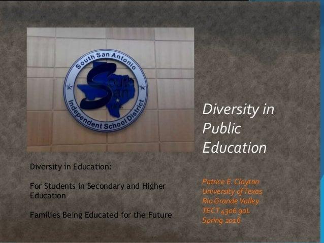 Diversity in Public Education Patrice E. Clayton University ofTexas Rio GrandeValley TECT 4306 90L Spring 2016 Diversity i...