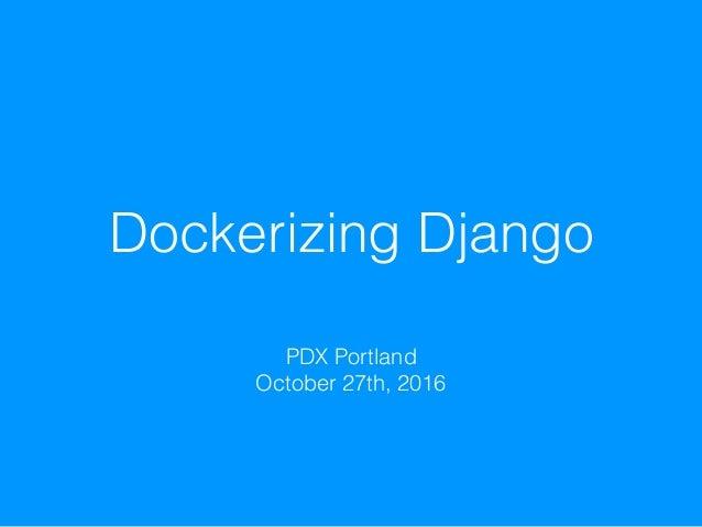 Dockerizing Django PDX Portland October 27th, 2016