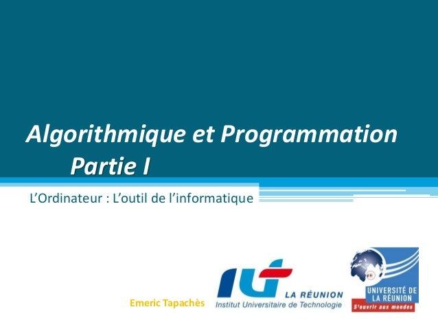 Algorithmique et Programmation Partie I L'Ordinateur : L'outil de l'informatique Emeric Tapachès