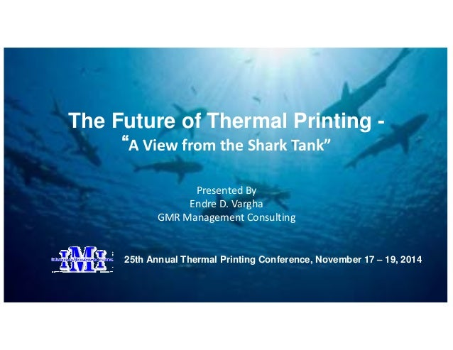 """The Future of Thermal Printing -  """"A View from the Shark Tank""""  Presented By  Endre D. Vargha  GMR Management Consulting  ..."""